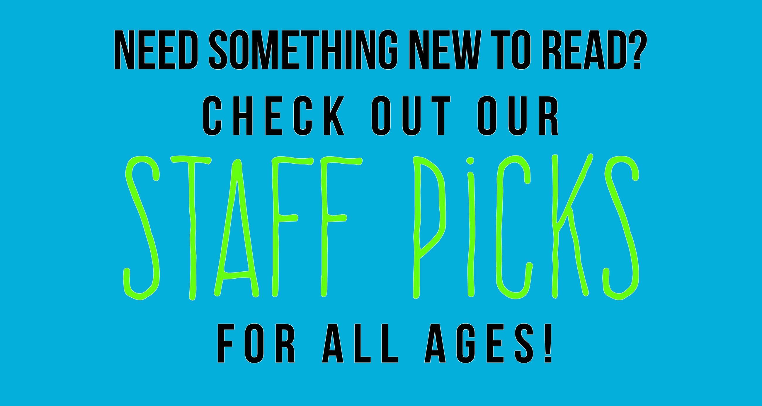 need something new to read? check out our staff picks for all ages!